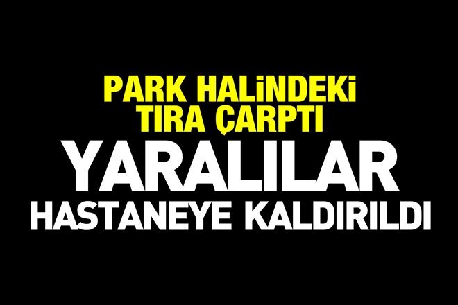 PARK HALİNDEKİ TIRA ÇARPTI