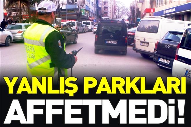 EMNİYET YANLIŞ PARKLARI AFFETMEDİ!