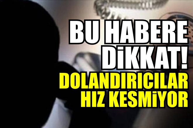 TELEFON DOLANDIRICILARI HIZ KESMİYOR