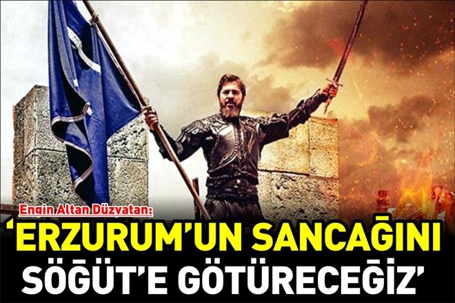 """""""ERZURUM SANCAĞINI TESLİM ALDIK SÖĞÜT´E GÖTÜRECEĞİZ İNŞALLAH"""""""