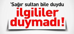"""""""SAĞIR SULTAN DUYDU İLGİLİLER DUYMADI!"""""""