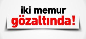 İKİ MEMUR GÖZALTINA ALINDI