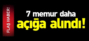 7 MEMUR AÇIĞA ALINDI