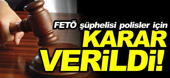 FETÖ ŞÜPHELİSİ POLİSLER İÇİN KARAR VERİLDİ