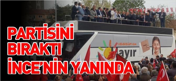 PARTİSİNİ BIRAKTI İNCE'NİN YANINDA