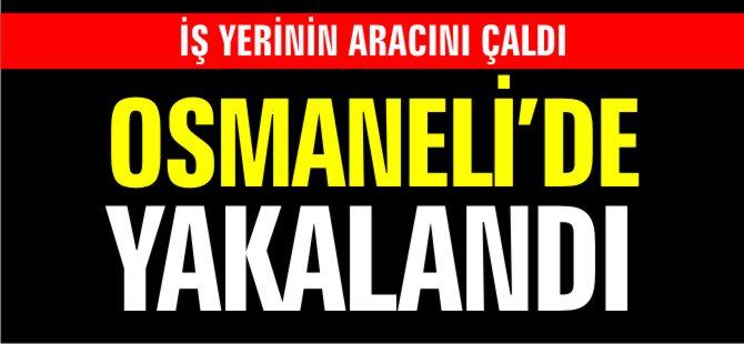 İŞ YERİNİN ARACINI ÇALDI OSMANELİ'DE YAKALANDI