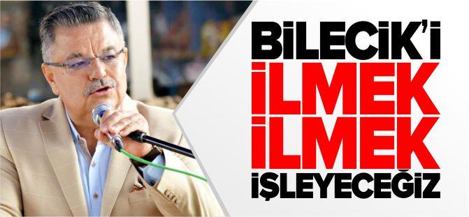 'BİLECİK'İ İLMEK İLMEK İŞLEYECEĞİZ'
