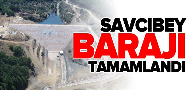 SAVCIBEY BARAJI TAMAMLANDI