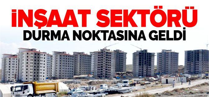 İNŞAAT SEKTÖRÜ DURMA NOKTASINA GELDİ