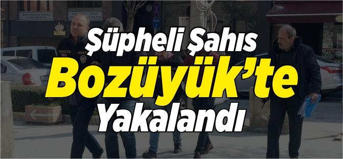 ŞÜPHELİ ŞAHIS BOZÜYÜK'TE YAKALANDI