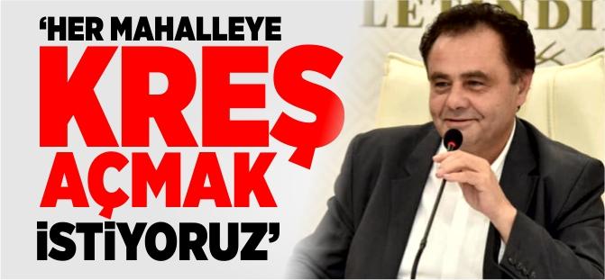'HER MAHALLEYE KREŞ AÇMAK İSTİYORUZ'