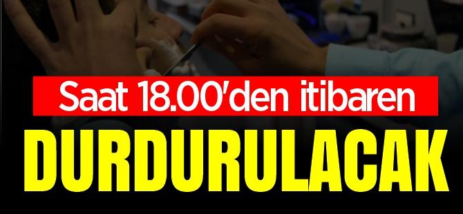 SAAT 18.00'DEN İTİBAREN DURDURULACAK