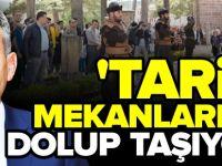 'TARİHİ MEKANLARIMIZ DOLUP TAŞIYOR'