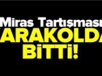 MİRAS TARTIŞMASI KARAKOLDA BİTTİ