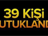 39 KİŞİ TUTUKLANDI