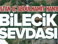 SULTAN II. ABDÜLHAMİT HAN'IN BİLECİK SEVDASI