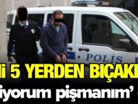 EŞİNİ 5 YERDEN BIÇAKLADI 'SEVİYORUM, PİŞMANIM' DEDİ