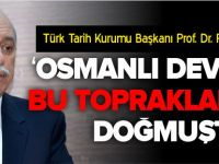 'OSMANLI DEVLETİ BU TOPRAKLARDA DOĞMUŞTUR'