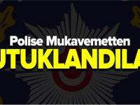 POLİSE MUKAVEMETTEN TUTUKLANDILAR