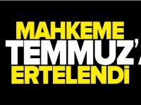 MAHKEME 6 TEMMUZ'A ERTELENDİ