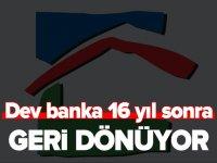 DEV BANKA 16 YIL SONRA GERİ DÖNÜYOR
