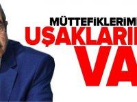 'MÜTTEFİKLERİMİZ YOK, UŞAKLARIMIZ VAR'