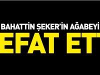 BAHATTİN ŞEKER'İN AĞABEYİ VEFAT ETTİ