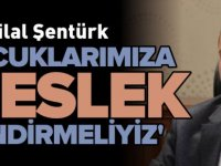 'ÇOCUKLARIMIZA MESLEK EDİNDİRMELİYİZ'