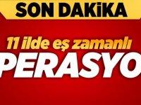 11 İLDE EŞ ZAMANLI OPERASYON