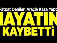 PATPAT ARACIYLA KAZA YAPTI HAYATINI KAYBETTİ